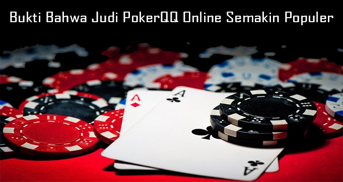 Bukti Bahwa Judi PokerQQ Online Semakin Populer