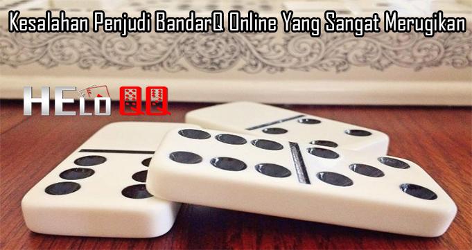 Kesalahan Penjudi BandarQ Online Yang Sangat Merugikan