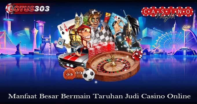 Manfaat Besar Bermain Taruhan Judi Casino Online