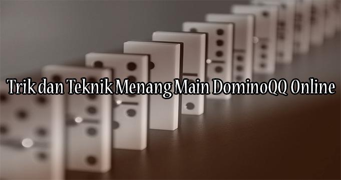 Trik dan Teknik Menang Main DominoQQ Online