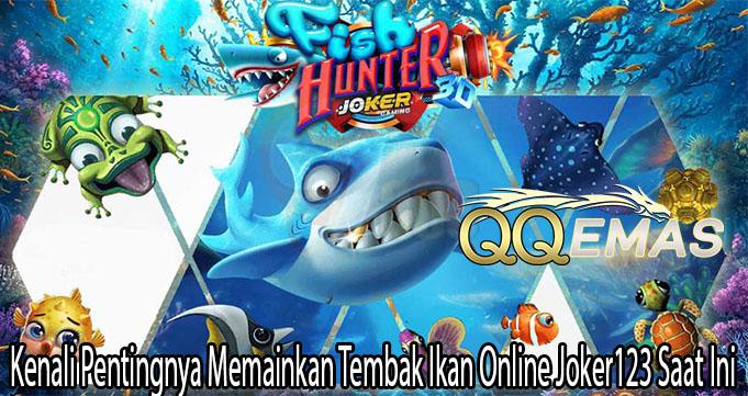 Kenali Pentingnya Memainkan Tembak Ikan Online Joker123 Saat Ini